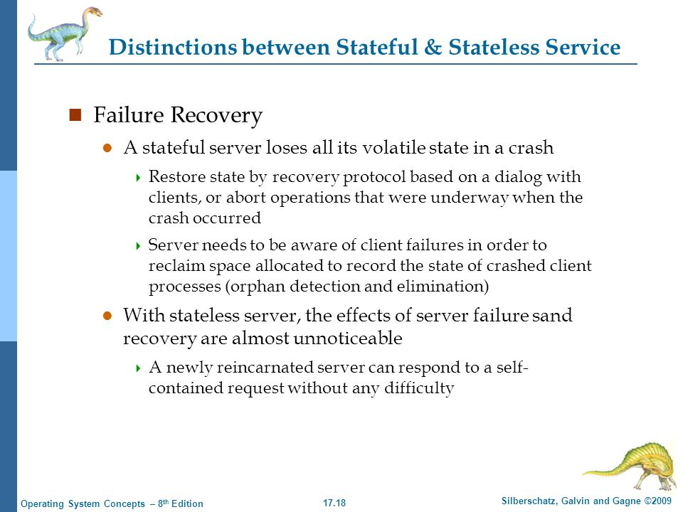 17.18 Silberschatz, Galvin and Gagne ©2009 Operating System Concepts – 8 th Edition Distinctions between Stateful & Stateless Service n Failure Recovery l A stateful server loses all its volatile state in a crash  Restore state by recovery protocol based on a dialog with clients, or abort operations that were underway when the crash occurred  Server needs to be aware of client failures in order to reclaim space allocated to record the state of crashed client processes (orphan detection and elimination) l With stateless server, the effects of server failure sand recovery are almost unnoticeable  A newly reincarnated server can respond to a self- contained request without any difficulty