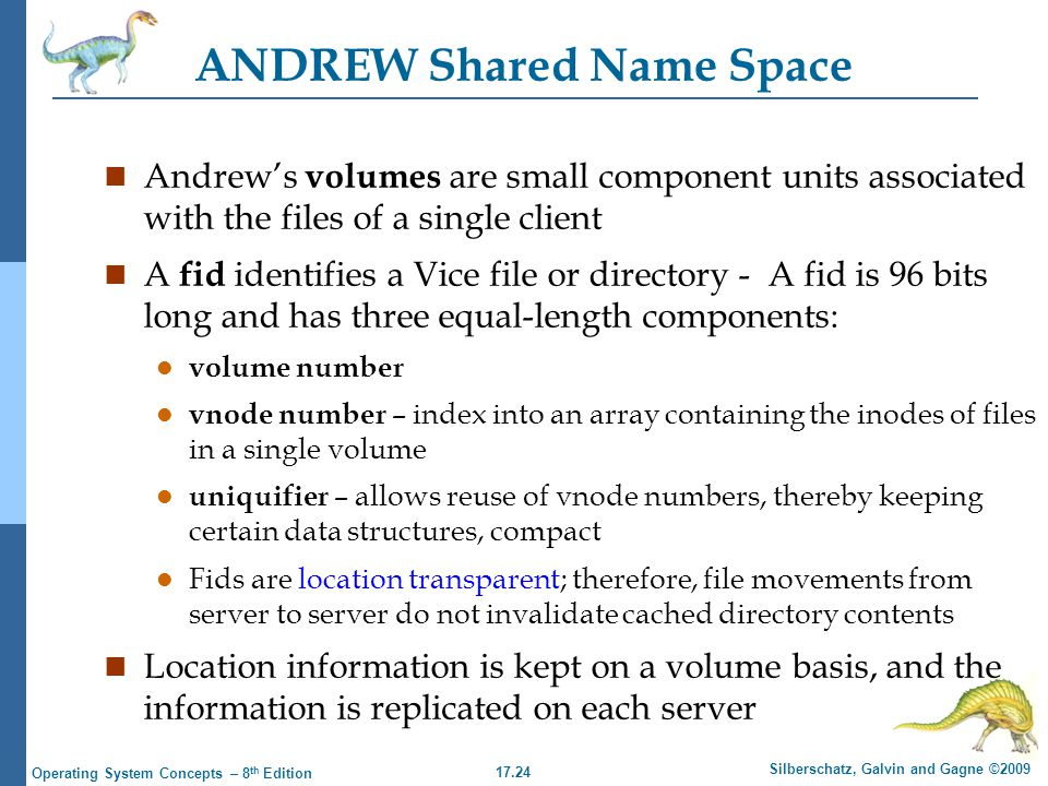 17.24 Silberschatz, Galvin and Gagne ©2009 Operating System Concepts – 8 th Edition ANDREW Shared Name Space n Andrew's volumes are small component units associated with the files of a single client n A fid identifies a Vice file or directory - A fid is 96 bits long and has three equal-length components: l volume number l vnode number – index into an array containing the inodes of files in a single volume l uniquifier – allows reuse of vnode numbers, thereby keeping certain data structures, compact l Fids are location transparent; therefore, file movements from server to server do not invalidate cached directory contents n Location information is kept on a volume basis, and the information is replicated on each server