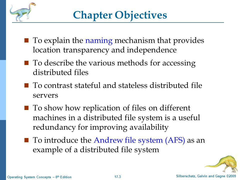 17.3 Silberschatz, Galvin and Gagne ©2009 Operating System Concepts – 8 th Edition Chapter Objectives n To explain the naming mechanism that provides location transparency and independence n To describe the various methods for accessing distributed files n To contrast stateful and stateless distributed file servers n To show how replication of files on different machines in a distributed file system is a useful redundancy for improving availability n To introduce the Andrew file system (AFS) as an example of a distributed file system