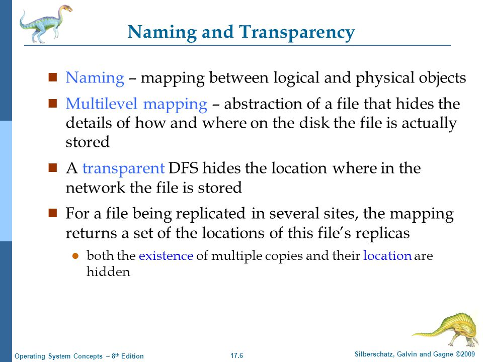 17.6 Silberschatz, Galvin and Gagne ©2009 Operating System Concepts – 8 th Edition Naming and Transparency n Naming – mapping between logical and physical objects n Multilevel mapping – abstraction of a file that hides the details of how and where on the disk the file is actually stored n A transparent DFS hides the location where in the network the file is stored n For a file being replicated in several sites, the mapping returns a set of the locations of this file's replicas l both the existence of multiple copies and their location are hidden