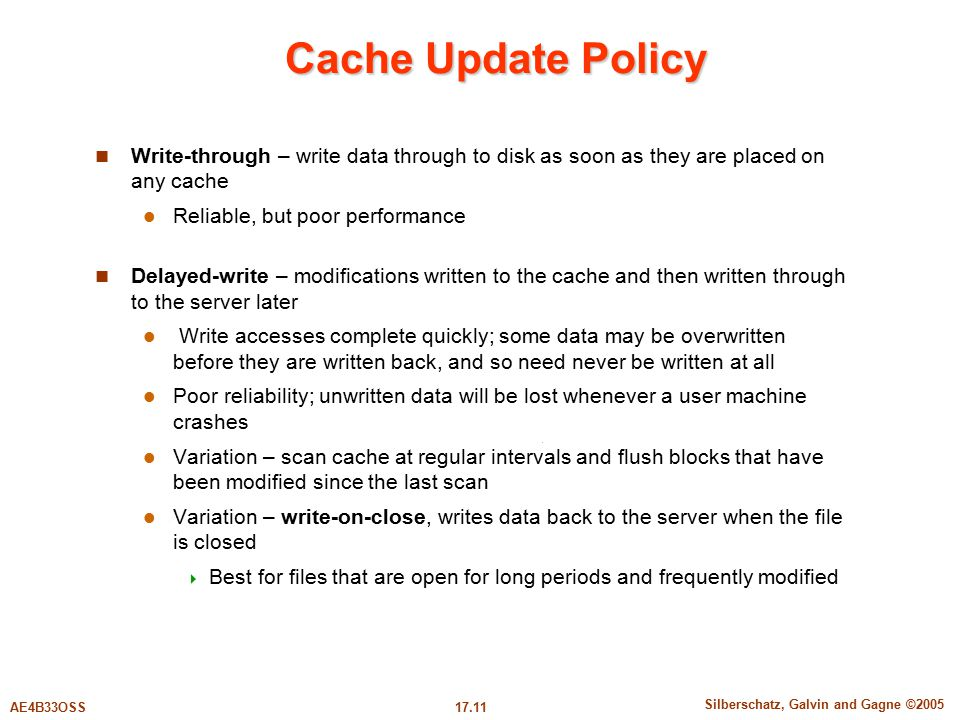 17.11 Silberschatz, Galvin and Gagne ©2005 AE4B33OSS Cache Update Policy Write-through – write data through to disk as soon as they are placed on any cache Reliable, but poor performance Delayed-write – modifications written to the cache and then written through to the server later Write accesses complete quickly; some data may be overwritten before they are written back, and so need never be written at all Poor reliability; unwritten data will be lost whenever a user machine crashes Variation – scan cache at regular intervals and flush blocks that have been modified since the last scan Variation – write-on-close, writes data back to the server when the file is closed  Best for files that are open for long periods and frequently modified