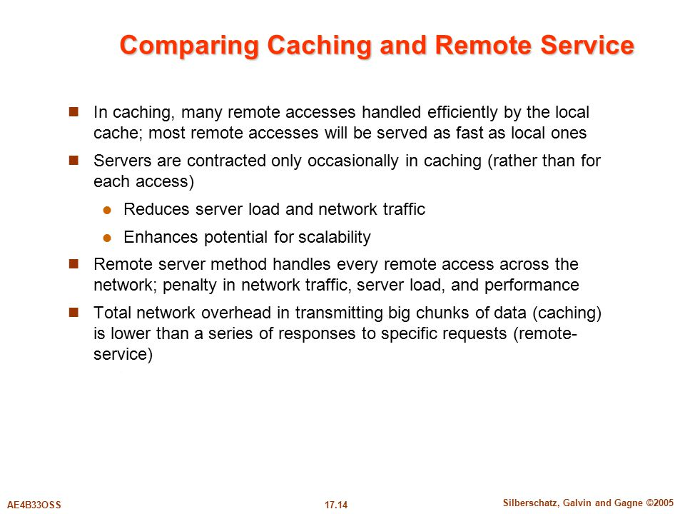 17.14 Silberschatz, Galvin and Gagne ©2005 AE4B33OSS Comparing Caching and Remote Service In caching, many remote accesses handled efficiently by the local cache; most remote accesses will be served as fast as local ones Servers are contracted only occasionally in caching (rather than for each access) Reduces server load and network traffic Enhances potential for scalability Remote server method handles every remote access across the network; penalty in network traffic, server load, and performance Total network overhead in transmitting big chunks of data (caching) is lower than a series of responses to specific requests (remote- service)