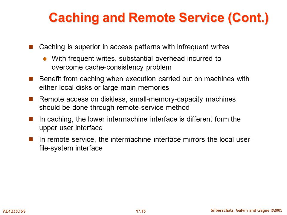 17.15 Silberschatz, Galvin and Gagne ©2005 AE4B33OSS Caching and Remote Service (Cont.) Caching is superior in access patterns with infrequent writes With frequent writes, substantial overhead incurred to overcome cache-consistency problem Benefit from caching when execution carried out on machines with either local disks or large main memories Remote access on diskless, small-memory-capacity machines should be done through remote-service method In caching, the lower intermachine interface is different form the upper user interface In remote-service, the intermachine interface mirrors the local user- file-system interface