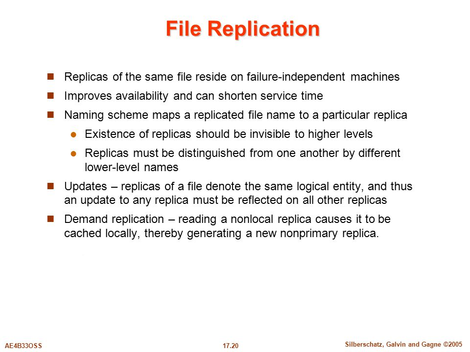 17.20 Silberschatz, Galvin and Gagne ©2005 AE4B33OSS File Replication Replicas of the same file reside on failure-independent machines Improves availability and can shorten service time Naming scheme maps a replicated file name to a particular replica Existence of replicas should be invisible to higher levels Replicas must be distinguished from one another by different lower-level names Updates – replicas of a file denote the same logical entity, and thus an update to any replica must be reflected on all other replicas Demand replication – reading a nonlocal replica causes it to be cached locally, thereby generating a new nonprimary replica.