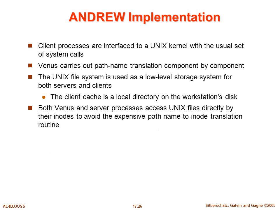 17.26 Silberschatz, Galvin and Gagne ©2005 AE4B33OSS ANDREW Implementation Client processes are interfaced to a UNIX kernel with the usual set of system calls Venus carries out path-name translation component by component The UNIX file system is used as a low-level storage system for both servers and clients The client cache is a local directory on the workstation's disk Both Venus and server processes access UNIX files directly by their inodes to avoid the expensive path name-to-inode translation routine