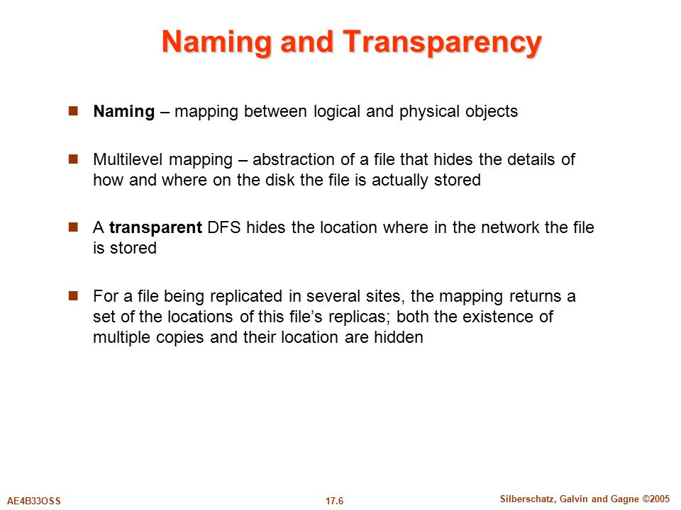 17.6 Silberschatz, Galvin and Gagne ©2005 AE4B33OSS Naming and Transparency Naming – mapping between logical and physical objects Multilevel mapping –