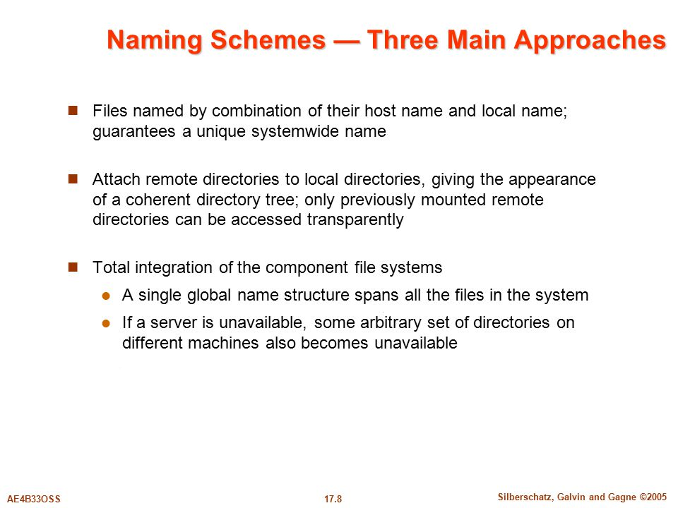 17.8 Silberschatz, Galvin and Gagne ©2005 AE4B33OSS Naming Schemes — Three Main Approaches Files named by combination of their host name and local name; guarantees a unique systemwide name Attach remote directories to local directories, giving the appearance of a coherent directory tree; only previously mounted remote directories can be accessed transparently Total integration of the component file systems A single global name structure spans all the files in the system If a server is unavailable, some arbitrary set of directories on different machines also becomes unavailable