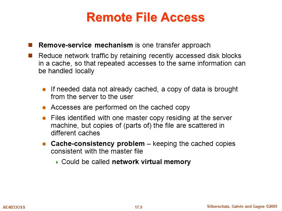 17.9 Silberschatz, Galvin and Gagne ©2005 AE4B33OSS Remote File Access Remove-service mechanism is one transfer approach Reduce network traffic by retaining recently accessed disk blocks in a cache, so that repeated accesses to the same information can be handled locally If needed data not already cached, a copy of data is brought from the server to the user Accesses are performed on the cached copy Files identified with one master copy residing at the server machine, but copies of (parts of) the file are scattered in different caches Cache-consistency problem – keeping the cached copies consistent with the master file  Could be called network virtual memory