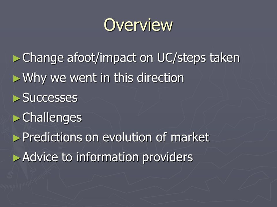 Overview ► Change afoot/impact on UC/steps taken ► Why we went in this direction ► Successes ► Challenges ► Predictions on evolution of market ► Advice to information providers