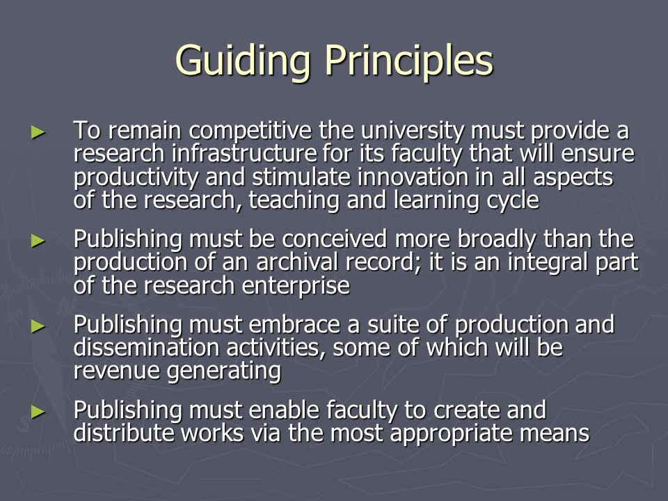 Guiding Principles ► To remain competitive the university must provide a research infrastructure for its faculty that will ensure productivity and stimulate innovation in all aspects of the research, teaching and learning cycle ► Publishing must be conceived more broadly than the production of an archival record; it is an integral part of the research enterprise ► Publishing must embrace a suite of production and dissemination activities, some of which will be revenue generating ► Publishing must enable faculty to create and distribute works via the most appropriate means