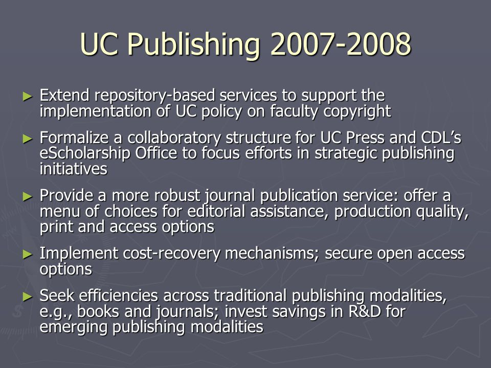 UC Publishing 2007-2008 ► Extend repository-based services to support the implementation of UC policy on faculty copyright ► Formalize a collaboratory structure for UC Press and CDL's eScholarship Office to focus efforts in strategic publishing initiatives ► Provide a more robust journal publication service: offer a menu of choices for editorial assistance, production quality, print and access options ► Implement cost-recovery mechanisms; secure open access options ► Seek efficiencies across traditional publishing modalities, e.g., books and journals; invest savings in R&D for emerging publishing modalities