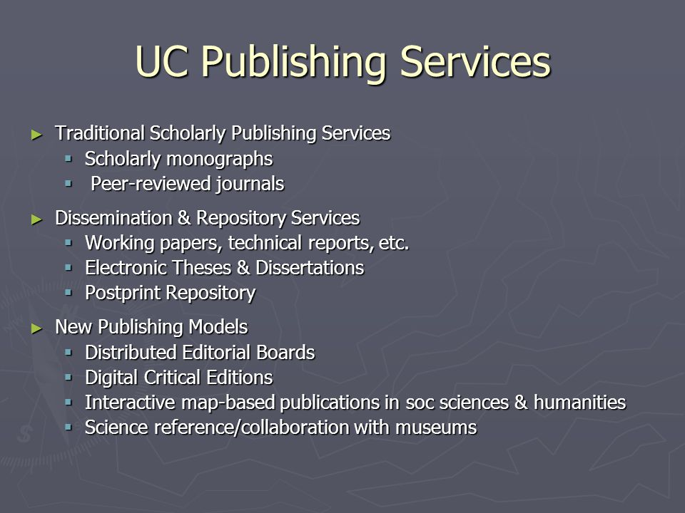 UC Publishing Services ► Traditional Scholarly Publishing Services  Scholarly monographs  Peer-reviewed journals ► Dissemination & Repository Services  Working papers, technical reports, etc.