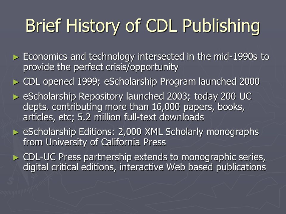 Brief History of CDL Publishing ► Economics and technology intersected in the mid-1990s to provide the perfect crisis/opportunity ► CDL opened 1999; eScholarship Program launched 2000 ► eScholarship Repository launched 2003; today 200 UC depts.