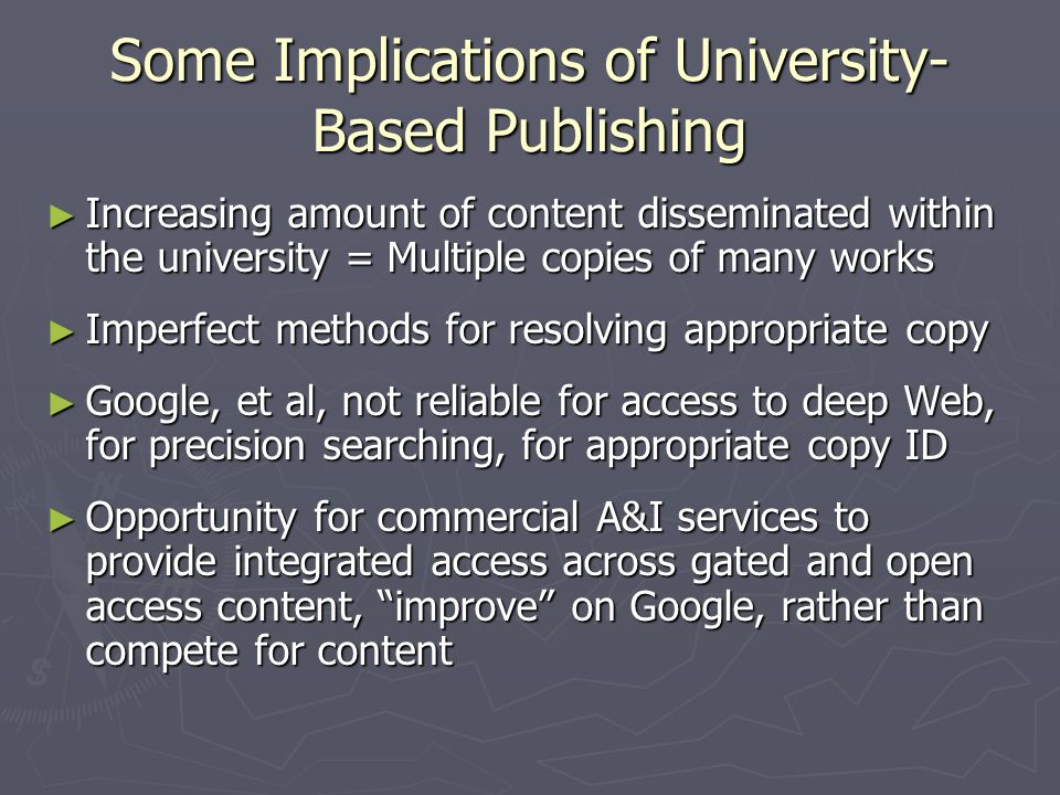 Some Implications of University- Based Publishing ► Increasing amount of content disseminated within the university = Multiple copies of many works ► Imperfect methods for resolving appropriate copy ► Google, et al, not reliable for access to deep Web, for precision searching, for appropriate copy ID ► Opportunity for commercial A&I services to provide integrated access across gated and open access content, improve on Google, rather than compete for content