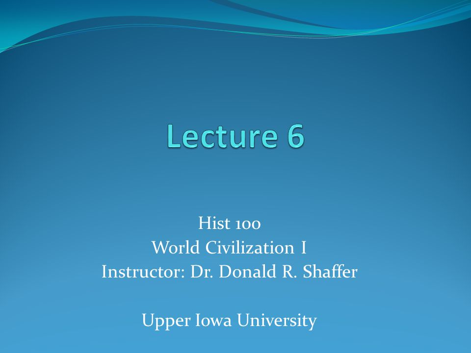 Hist 100 World Civilization I Instructor: Dr. Donald R. Shaffer Upper Iowa University