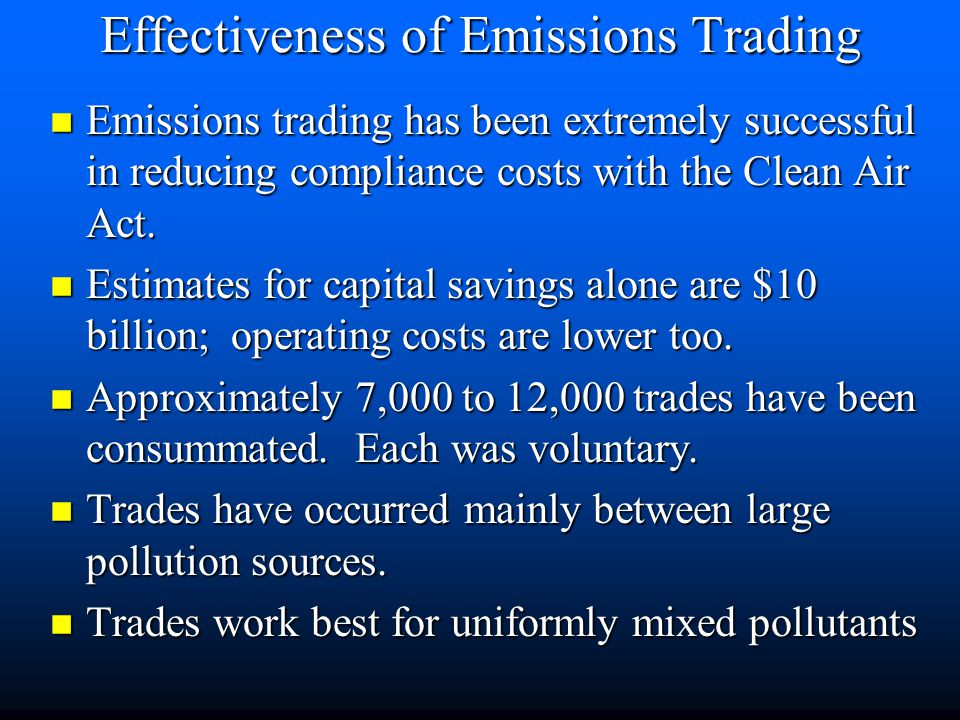 Innovative Programs n The emissions trading program is implemented by 4 separate policies, based on emission reduction credits (ERC) n emission reduction credits must be 1) surplus, 2) enforceable, 3) permanent, and 4) quantifiable n 1) offset: new or expanding sources must get credits for usually 20% more than the new amount of pollution n 2) bubble policy: existing sources can trade credits within area n 3) netting: use within a plant n 4) banking: credits can be stored for later use