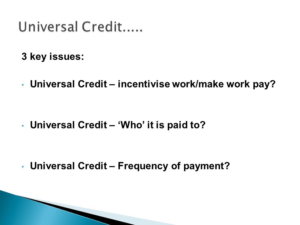 3 key issues: Universal Credit – incentivise work/make work pay.