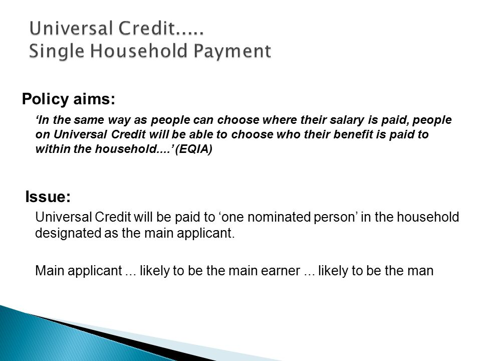 Policy aims: 'In the same way as people can choose where their salary is paid, people on Universal Credit will be able to choose who their benefit is paid to within the household....' (EQIA) Issue: Universal Credit will be paid to 'one nominated person' in the household designated as the main applicant.