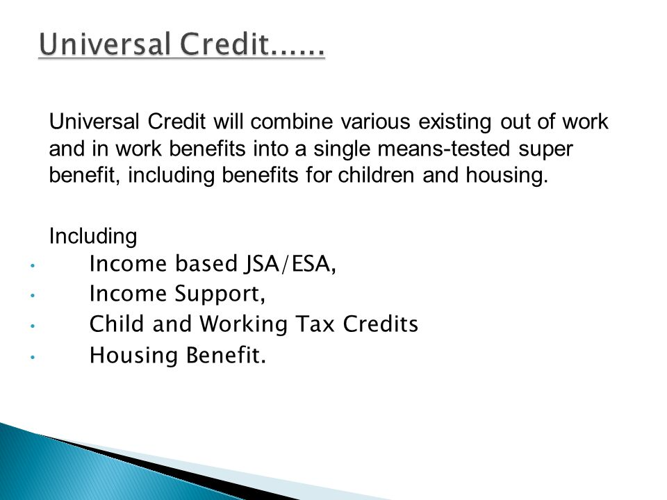 Universal Credit will combine various existing out of work and in work benefits into a single means-tested super benefit, including benefits for children and housing.