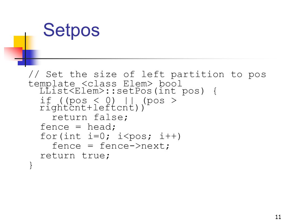 11 Setpos // Set the size of left partition to pos template bool LList ::setPos(int pos) { if ((pos rightcnt+leftcnt)) return false; fence = head; for(int i=0; i<pos; i++) fence = fence->next; return true; }