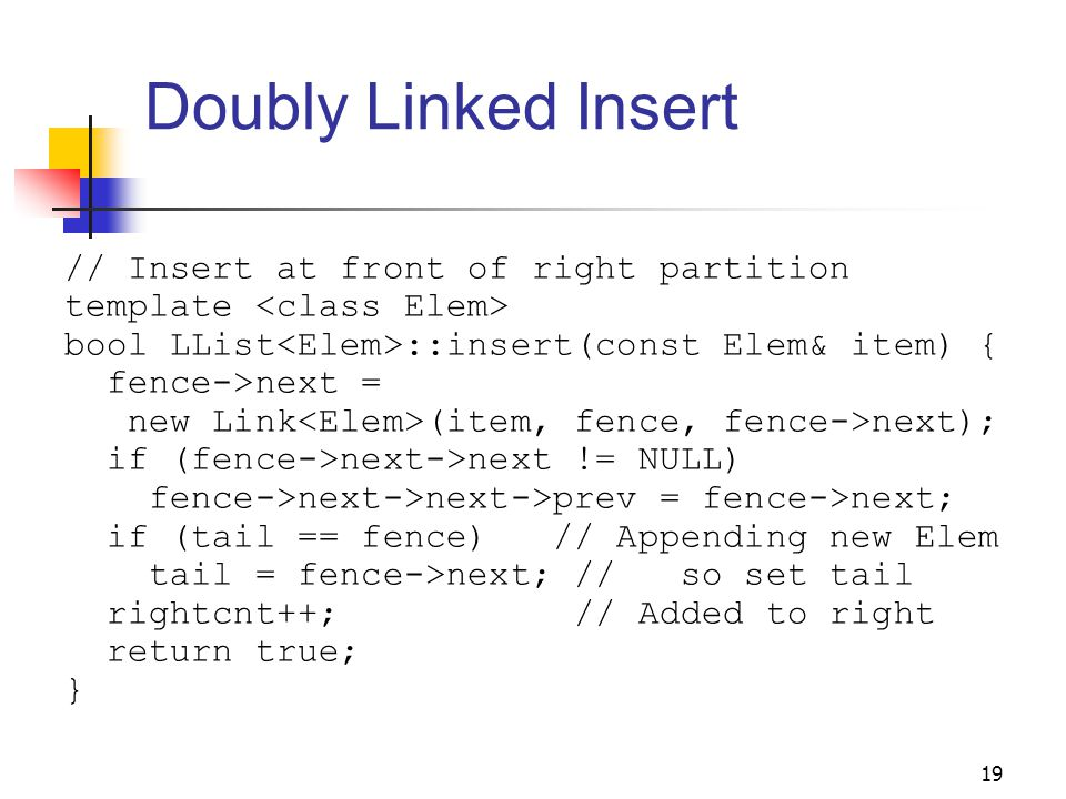 19 Doubly Linked Insert // Insert at front of right partition template bool LList ::insert(const Elem& item) { fence->next = new Link (item, fence, fence->next); if (fence->next->next != NULL) fence->next->next->prev = fence->next; if (tail == fence) // Appending new Elem tail = fence->next; // so set tail rightcnt++; // Added to right return true; }