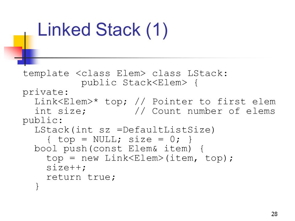 28 Linked Stack (1) template class LStack: public Stack { private: Link * top; // Pointer to first elem int size; // Count number of elems public: LStack(int sz =DefaultListSize) { top = NULL; size = 0; } bool push(const Elem& item) { top = new Link (item, top); size++; return true; }