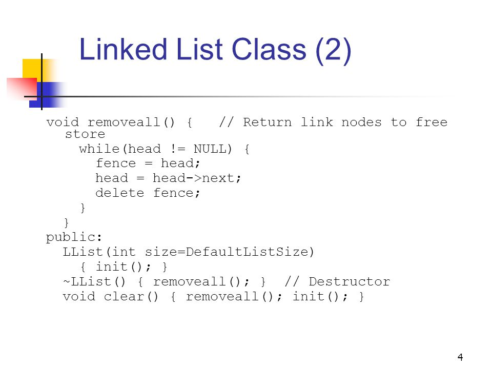 4 Linked List Class (2) void removeall() { // Return link nodes to free store while(head != NULL) { fence = head; head = head->next; delete fence; } public: LList(int size=DefaultListSize) { init(); } ~LList() { removeall(); } // Destructor void clear() { removeall(); init(); }