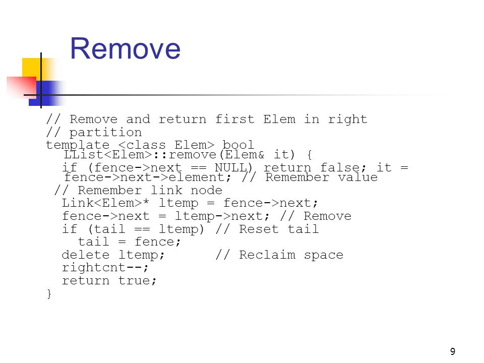 9 Remove // Remove and return first Elem in right // partition template bool LList ::remove(Elem& it) { if (fence->next == NULL) return false; it = fence->next->element; // Remember value // Remember link node Link * ltemp = fence->next; fence->next = ltemp->next; // Remove if (tail == ltemp) // Reset tail tail = fence; delete ltemp; // Reclaim space rightcnt--; return true; }