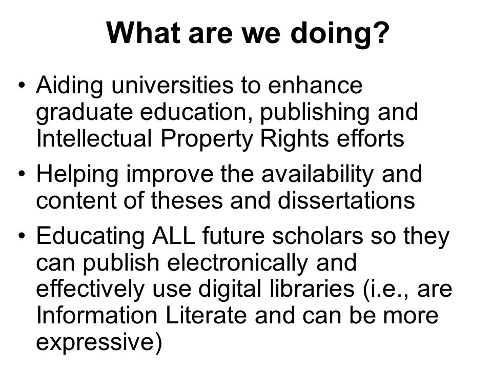 Aiding universities to enhance graduate education, publishing and Intellectual Property Rights efforts Helping improve the availability and content of theses and dissertations Educating ALL future scholars so they can publish electronically and effectively use digital libraries (i.e., are Information Literate and can be more expressive) What are we doing