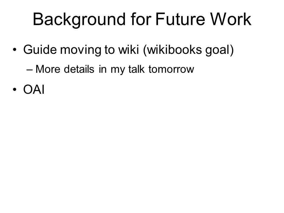 Background for Future Work Guide moving to wiki (wikibooks goal) –More details in my talk tomorrow OAI