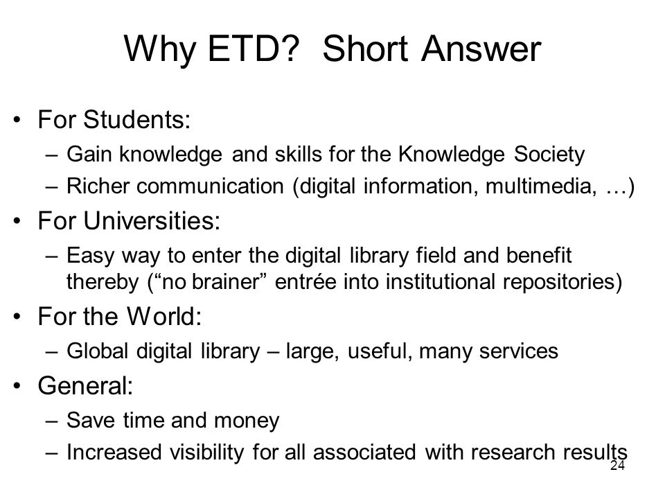 24 Why ETD? Short Answer For Students: –Gain knowledge and skills for the Knowledge Society –Richer communication (digital information, multimedia, …)