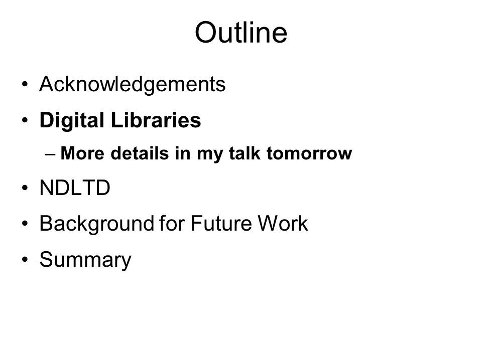 Outline Acknowledgements Digital Libraries –More details in my talk tomorrow NDLTD Background for Future Work Summary