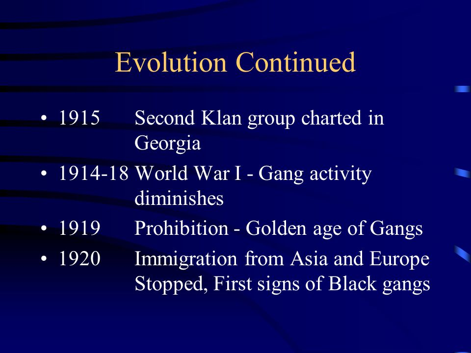 Evolution Of Gangs In America 1700'sIrish immigrant gangs identified 1865First Ku Klux Klan founded in Tennessee 1873Industrial Revolution brought more immigrants to US 1900Thousands of gangs existed in US 1912Irish gangs decline-Italians, Jews, Chinese form gangs