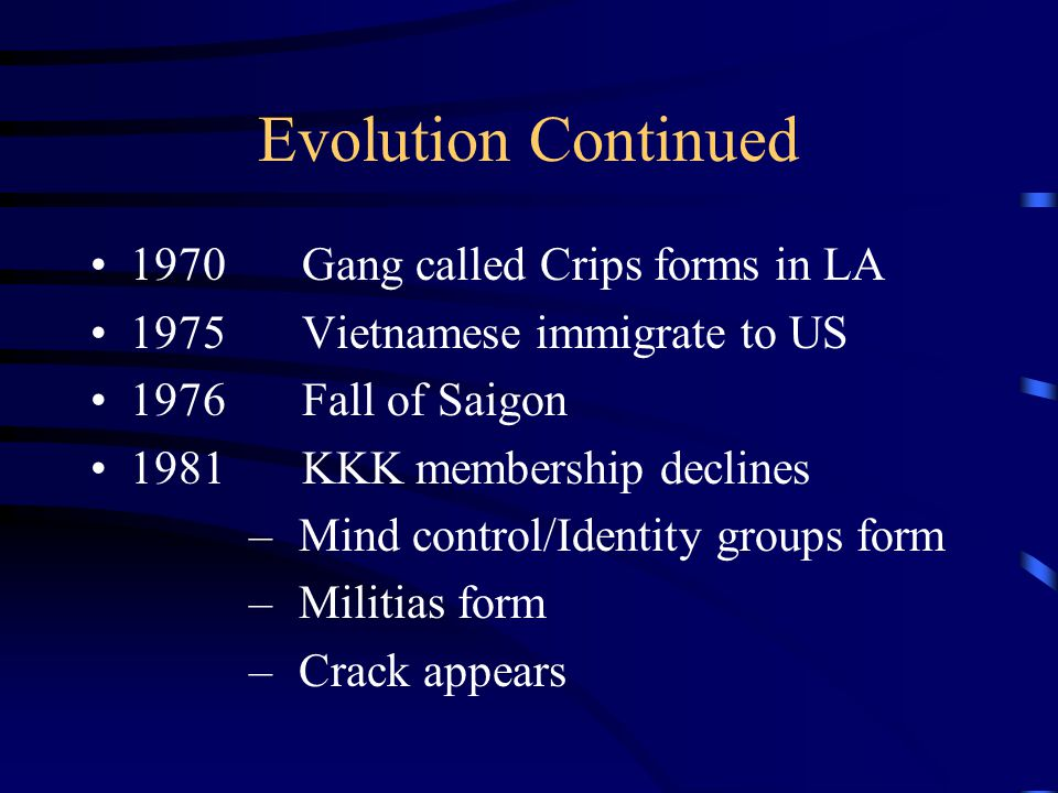 Evolution Continued 1954Desegregation triggers white supremacists activities 1958First Neo-Nazi movement in US 1960'sNational KKK committee meets in North Carolina – Texas prison gangs develop – Vietnam War – Black Militant movement (Black Panthers)