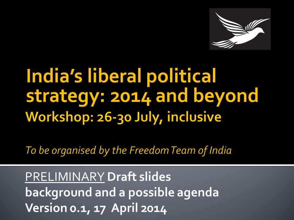 India's liberal political strategy: 2014 and beyond PRELIMINARY Draft slides background and a possible agenda Version 0.1, 17 April 2014