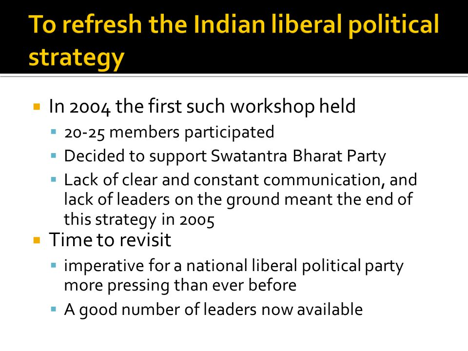  In 2004 the first such workshop held  20-25 members participated  Decided to support Swatantra Bharat Party  Lack of clear and constant communication, and lack of leaders on the ground meant the end of this strategy in 2005  Time to revisit  imperative for a national liberal political party more pressing than ever before  A good number of leaders now available