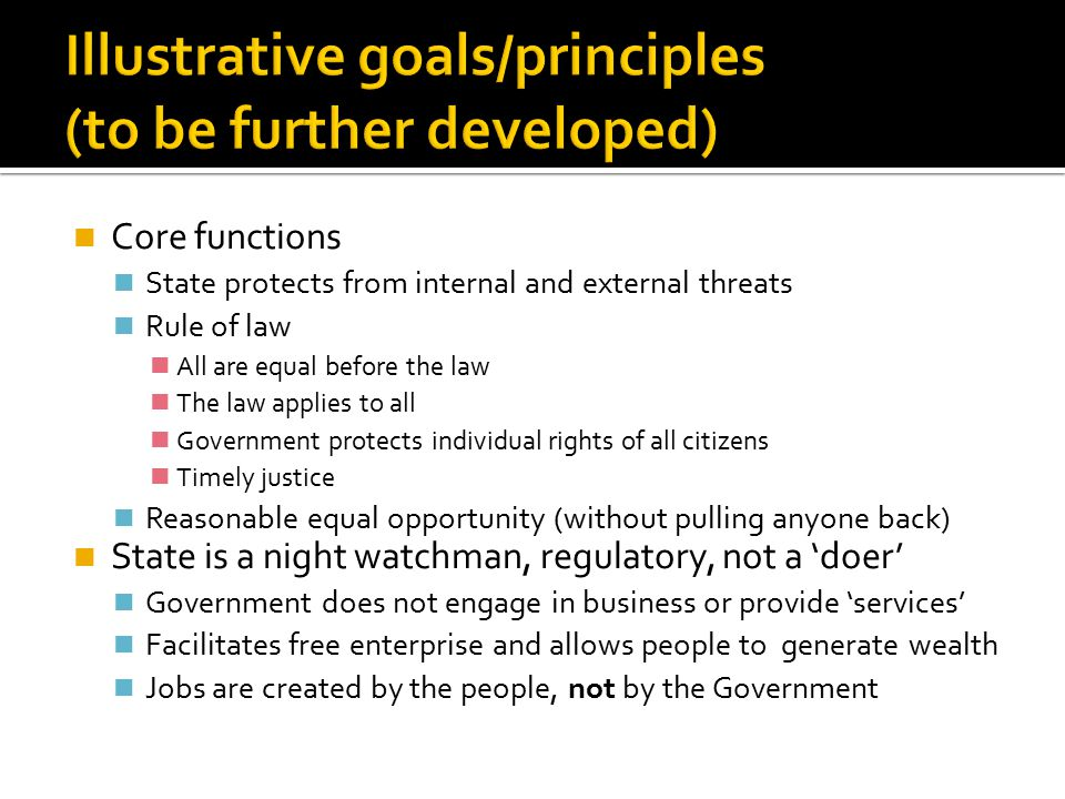 Core functions State protects from internal and external threats Rule of law All are equal before the law The law applies to all Government protects individual rights of all citizens Timely justice Reasonable equal opportunity (without pulling anyone back) State is a night watchman, regulatory, not a 'doer' Government does not engage in business or provide 'services' Facilitates free enterprise and allows people to generate wealth Jobs are created by the people, not by the Government