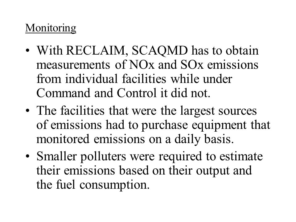 Monitoring With RECLAIM, SCAQMD has to obtain measurements of NOx and SOx emissions from individual facilities while under Command and Control it did not.