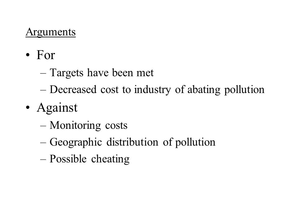 Arguments For –Targets have been met –Decreased cost to industry of abating pollution Against –Monitoring costs –Geographic distribution of pollution –Possible cheating