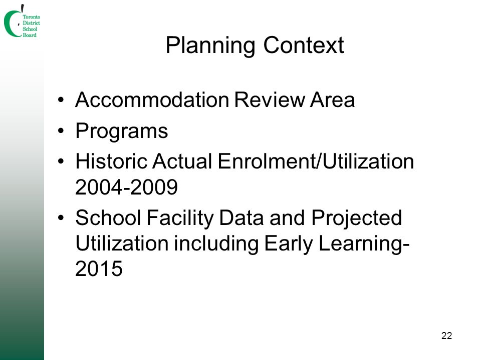 22 Planning Context Accommodation Review Area Programs Historic Actual Enrolment/Utilization 2004-2009 School Facility Data and Projected Utilization including Early Learning- 2015