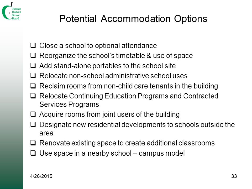 33 Potential Accommodation Options  Close a school to optional attendance  Reorganize the school's timetable & use of space  Add stand-alone portables to the school site  Relocate non-school administrative school uses  Reclaim rooms from non-child care tenants in the building  Relocate Continuing Education Programs and Contracted Services Programs  Acquire rooms from joint users of the building  Designate new residential developments to schools outside the area  Renovate existing space to create additional classrooms  Use space in a nearby school – campus model 4/26/201533