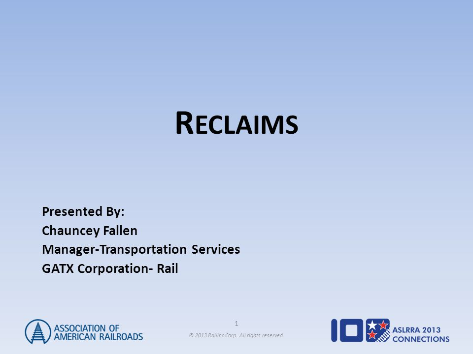 1 © 2013 Railinc Corp. All rights reserved. R ECLAIMS Presented By: Chauncey Fallen Manager-Transportation Services GATX Corporation- Rail
