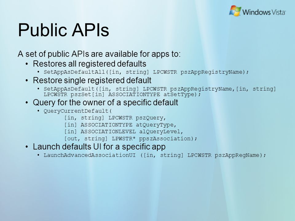 Public APIs A set of public APIs are available for apps to: Restores all registered defaults SetAppAsDefaultAll([in, string] LPCWSTR pszAppRegistryName); Restore single registered default SetAppAsDefault([in, string] LPCWSTR pszAppRegistryName,[in, string] LPCWSTR pszSet[in] ASSOCIATIONTYPE atSetType); Query for the owner of a specific default QueryCurrentDefault( [in, string] LPCWSTR pszQuery, [in] ASSOCIATIONTYPE atQueryType, [in] ASSOCIATIONLEVEL alQueryLevel, [out, string] LPWSTR* ppszAssociation); Launch defaults UI for a specific app LaunchAdvancedAssociationUI ([in, string] LPCWSTR pszAppRegName);