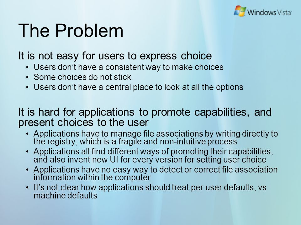 Goals for Windows Vista Make it easy for a user to express choice and have it stick throughout their experience by Providing a set of tools to allow users to make choice and view the information needed for them to express choice Make it easy for applications to present choices and capabilities to the user by providing Better ISV support for promoting capabilities APIs that makes setting choices more reliable Reusable UI components that are consistent and provide low cost solutions for ISVs