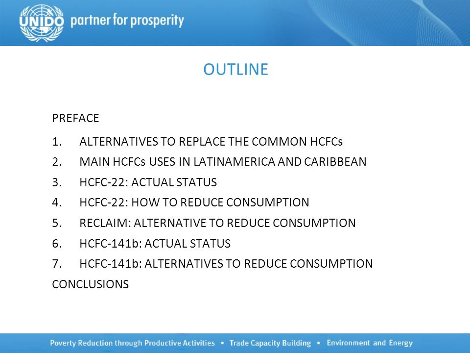 OUTLINE PREFACE 1.ALTERNATIVES TO REPLACE THE COMMON HCFCs 2.MAIN HCFCs USES IN LATINAMERICA AND CARIBBEAN 3.HCFC-22: ACTUAL STATUS 4.HCFC-22: HOW TO REDUCE CONSUMPTION 5.RECLAIM: ALTERNATIVE TO REDUCE CONSUMPTION 6.HCFC-141b: ACTUAL STATUS 7.HCFC-141b: ALTERNATIVES TO REDUCE CONSUMPTION CONCLUSIONS
