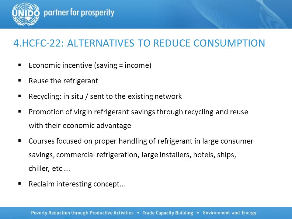 4.HCFC-22: ALTERNATIVES TO REDUCE CONSUMPTION  Economic incentive (saving = income)  Reuse the refrigerant  Recycling: in situ / sent to the existing network  Promotion of virgin refrigerant savings through recycling and reuse with their economic advantage  Courses focused on proper handling of refrigerant in large consumer savings, commercial refrigeration, large installers, hotels, ships, chiller, etc...