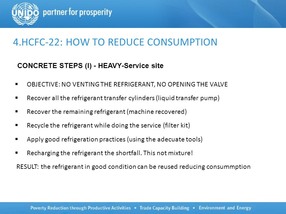 4.HCFC-22: HOW TO REDUCE CONSUMPTION  OBJECTIVE: NO VENTING THE REFRIGERANT, NO OPENING THE VALVE  Recover all the refrigerant transfer cylinders (liquid transfer pump)  Recover the remaining refrigerant (machine recovered)  Recycle the refrigerant while doing the service (filter kit)  Apply good refrigeration practices (using the adecuate tools)  Recharging the refrigerant the shortfall.