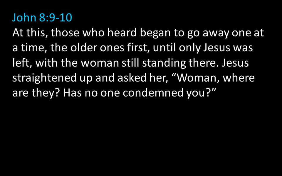 John 8:9-10 At this, those who heard began to go away one at a time, the older ones first, until only Jesus was left, with the woman still standing there.