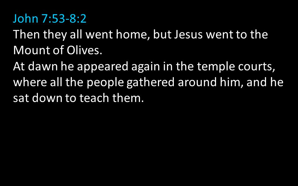 John 7:53-8:2 Then they all went home, but Jesus went to the Mount of Olives.