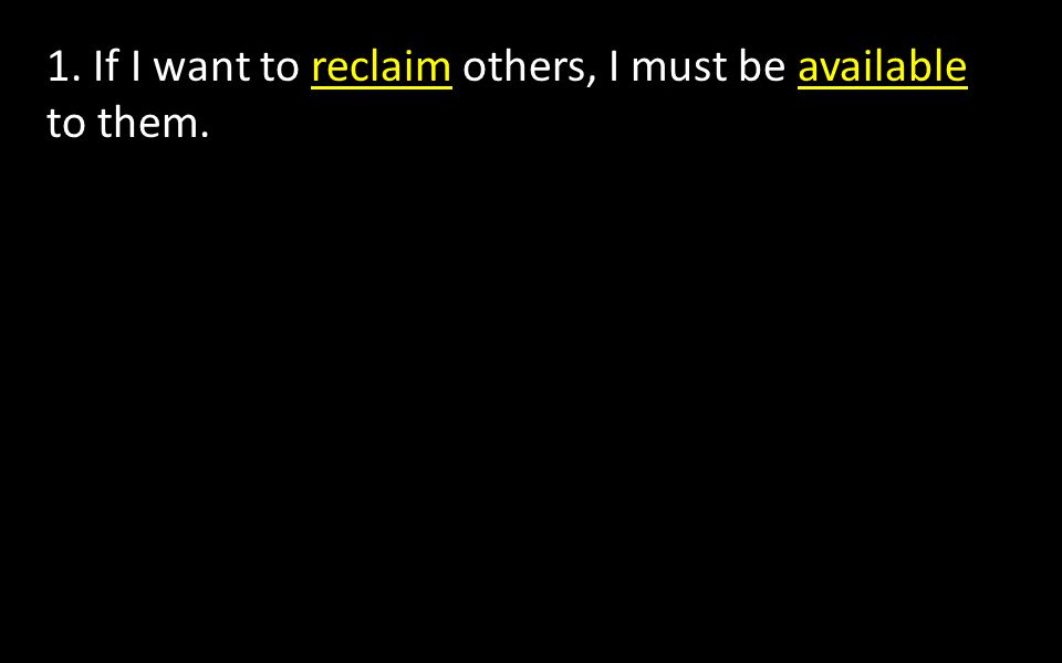1. If I want to reclaim others, I must be available to them.